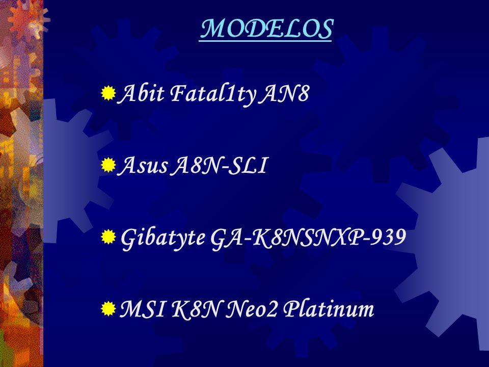MODELOS  Abit Fatal1ty AN8  Asus A8N-SLI  Gibatyte GA-K8NSNXP-939  MSI K8N Neo2 Platinum