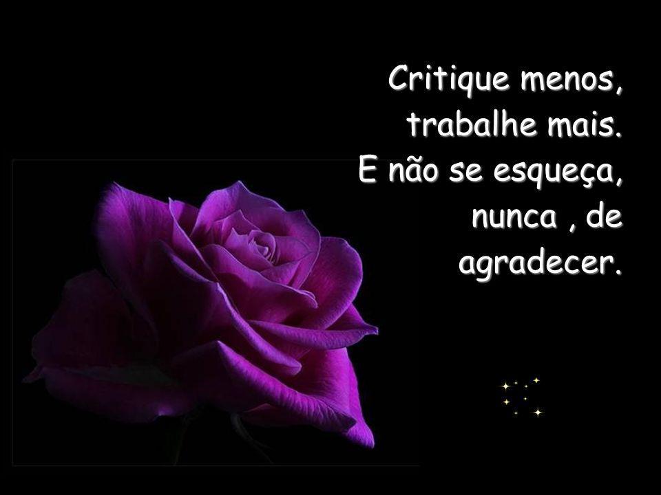 Critique menos, trabalhe mais. E não se esqueça, nunca, de agradecer.