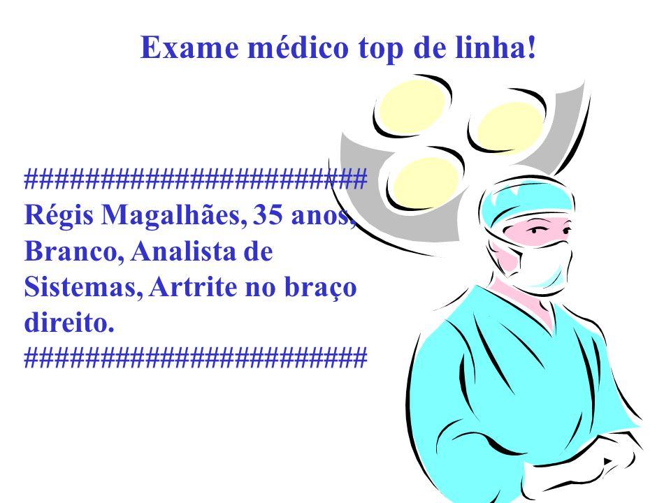 Exame médico top de linha! ####################### Régis Magalhães, 35 anos, Branco, Analista de Sistemas, Artrite no braço direito. #################
