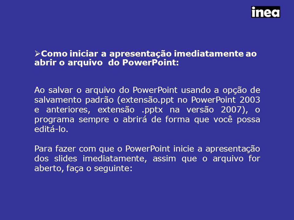  Como iniciar a apresentação imediatamente ao abrir o arquivo do PowerPoint: Ao salvar o arquivo do PowerPoint usando a opção de salvamento padrão (extensão.ppt no PowerPoint 2003 e anteriores, extensão.pptx na versão 2007), o programa sempre o abrirá de forma que você possa editá-lo.