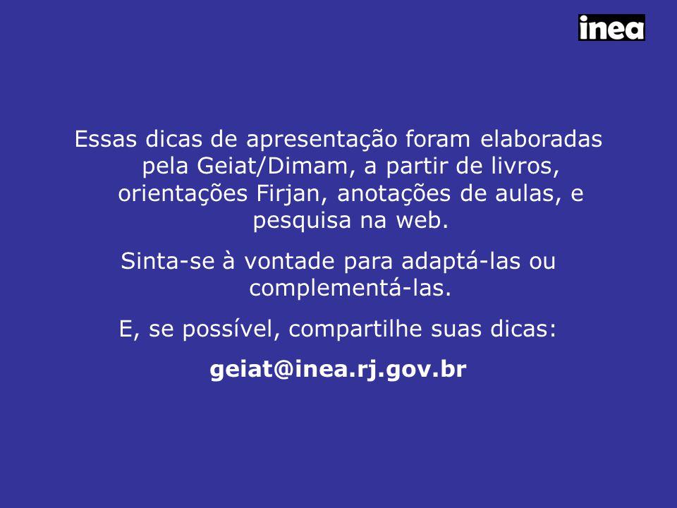 Essas dicas de apresentação foram elaboradas pela Geiat/Dimam, a partir de livros, orientações Firjan, anotações de aulas, e pesquisa na web.