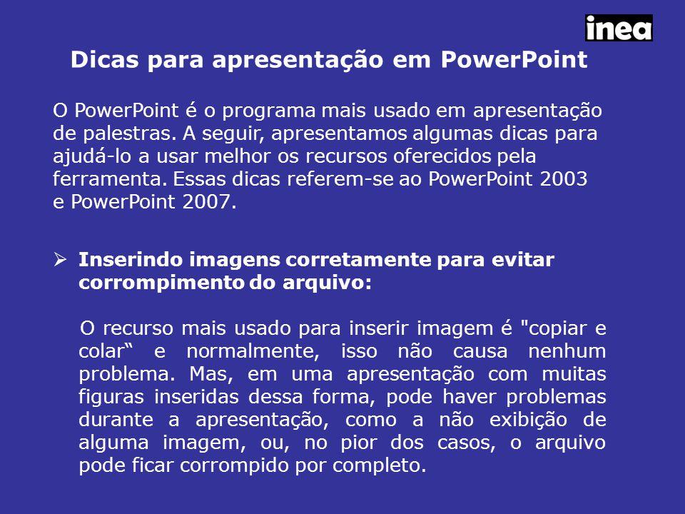Dicas para apresentação em PowerPoint  Inserindo imagens corretamente para evitar corrompimento do arquivo: O recurso mais usado para inserir imagem é copiar e colar e normalmente, isso não causa nenhum problema.
