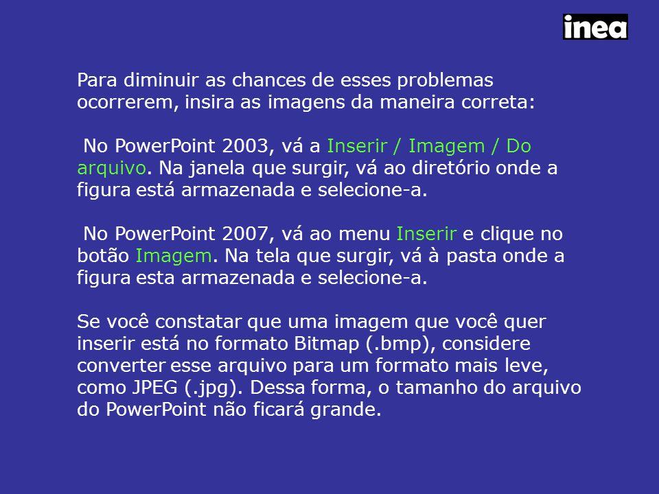 Para diminuir as chances de esses problemas ocorrerem, insira as imagens da maneira correta: No PowerPoint 2003, vá a Inserir / Imagem / Do arquivo.