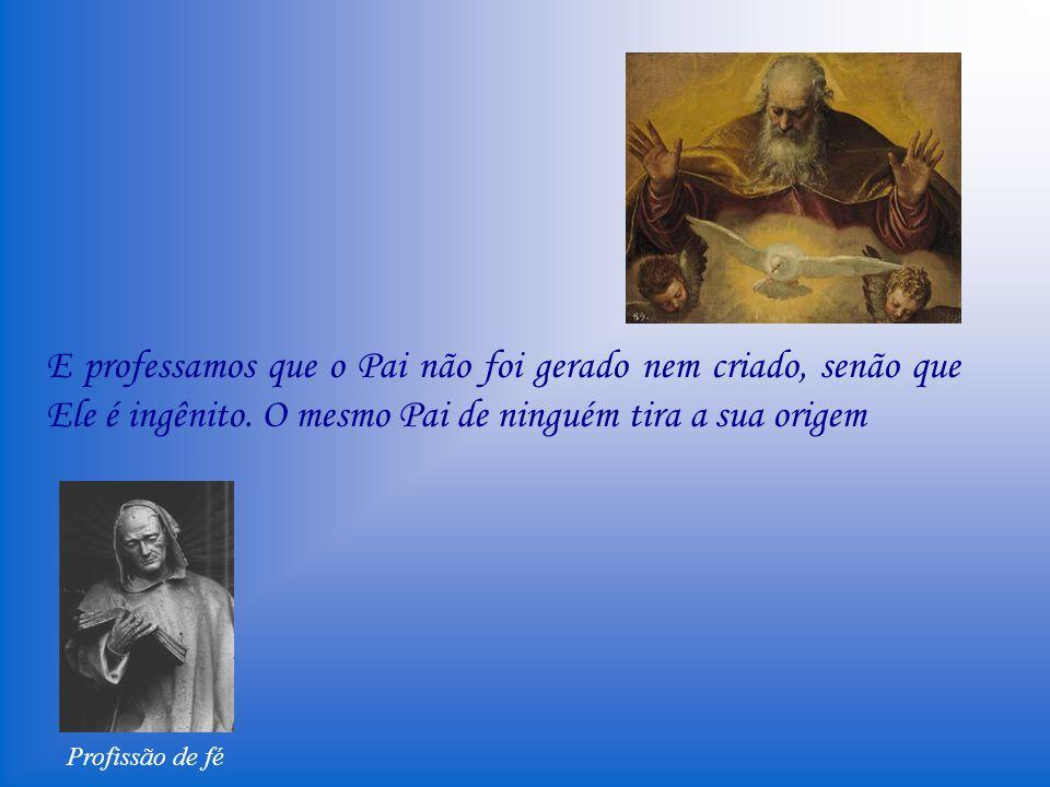 Profissão de fé Confesso e creio na santa e inefável Trindade, Pai, Filho e Espírito Santo, um só Deus natural, de uma só sustância, de uma só majestade e poder