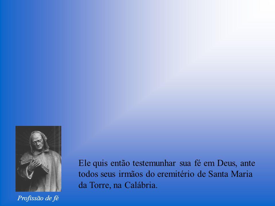 Profissão de fé Ele quis então testemunhar sua fé em Deus, ante todos seus irmãos do eremitério de Santa Maria da Torre, na Calábria.