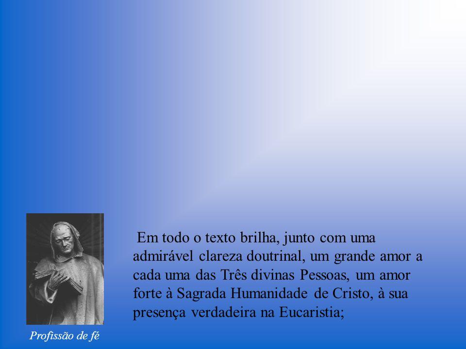 Profissão de fé Em todo o texto brilha, junto com uma admirável clareza doutrinal, um grande amor a cada uma das Três divinas Pessoas, um amor forte à Sagrada Humanidade de Cristo, à sua presença verdadeira na Eucaristia;