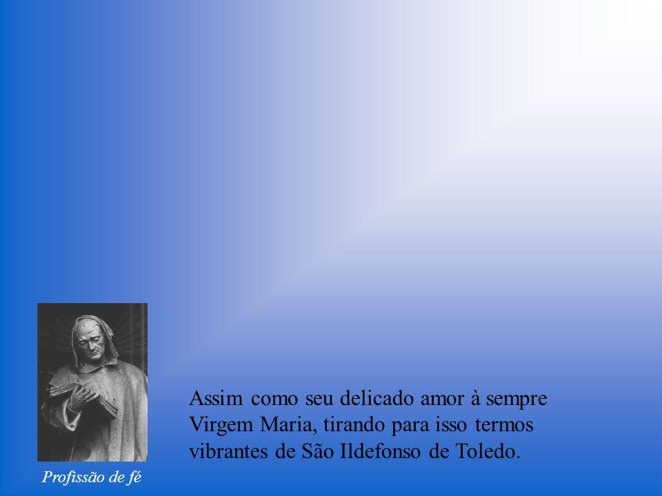 Profissão de fé Assim como seu delicado amor à sempre Virgem Maria, tirando para isso termos vibrantes de São Ildefonso de Toledo.