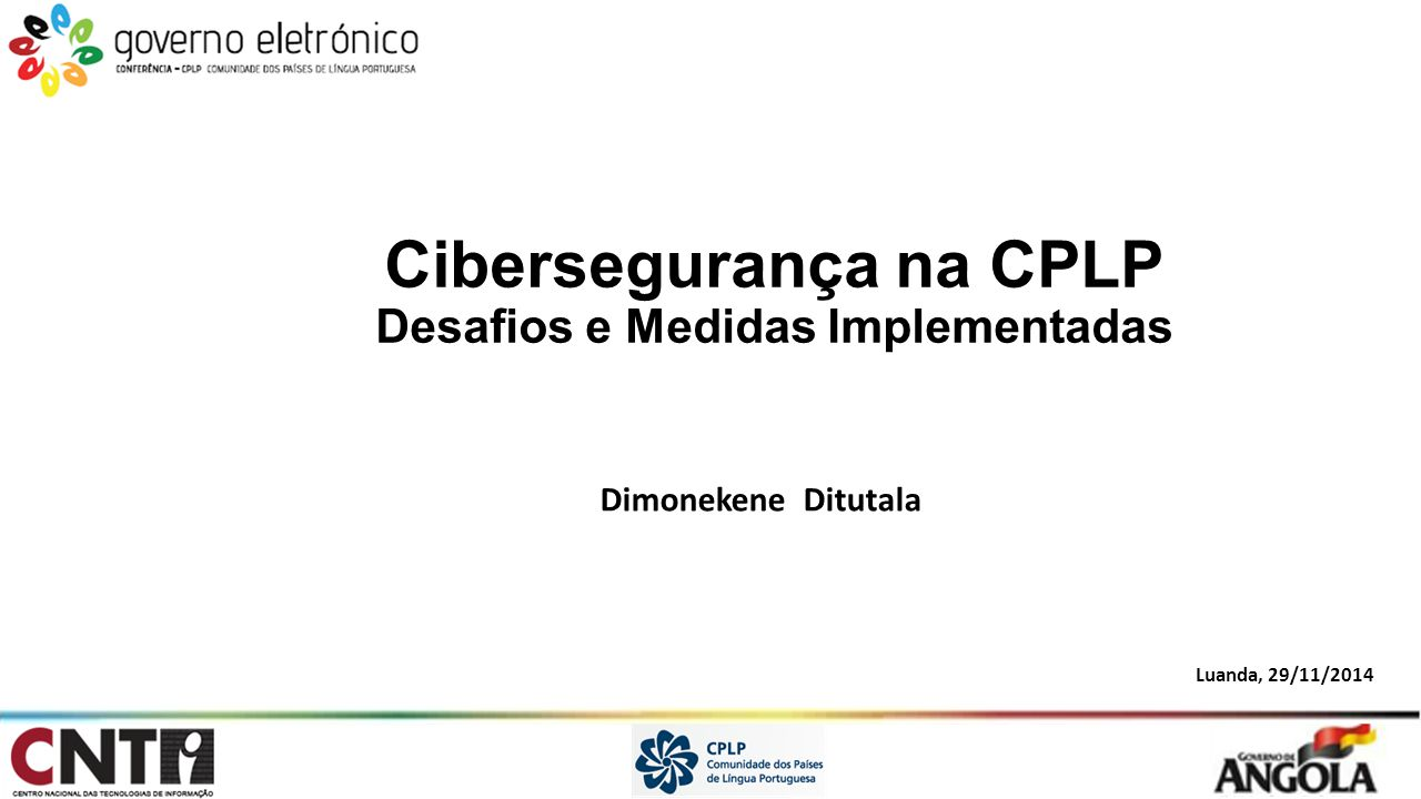 Cibersegurança na CPLP Desafios e Medidas Implementadas Dimonekene Ditutala Luanda, 29/11/2014