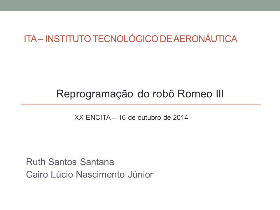 ITA – INSTITUTO TECNOLÓGICO DE AERONÁUTICA Ruth Santos Santana Cairo Lúcio Nascimento Júnior XX ENCITA – 16 de outubro de 2014 Reprogramação do robô R