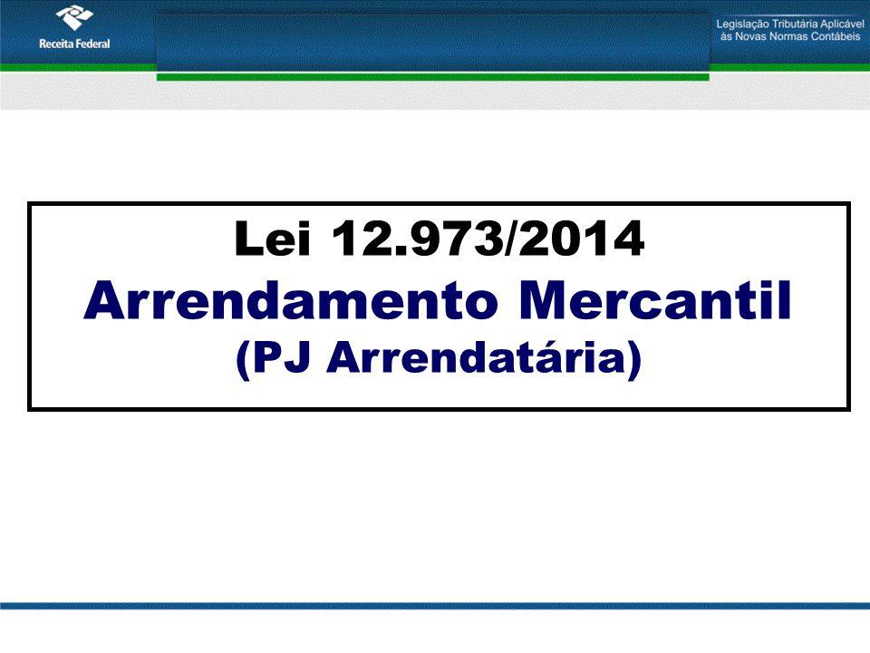 Lei 12.973/2014 Arrendamento Mercantil (PJ Arrendatária)