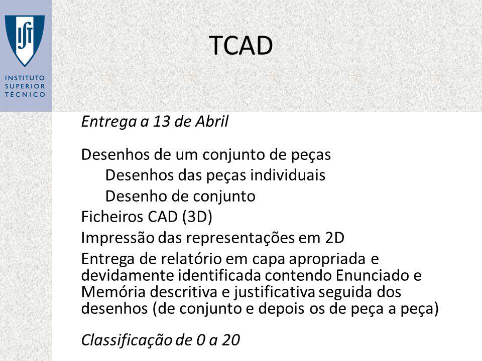 TCAD Entrega a 13 de Abril Desenhos de um conjunto de peças Desenhos das peças individuais Desenho de conjunto Ficheiros CAD (3D) Impressão das representações em 2D Entrega de relatório em capa apropriada e devidamente identificada contendo Enunciado e Memória descritiva e justificativa seguida dos desenhos (de conjunto e depois os de peça a peça) Classificação de 0 a 20