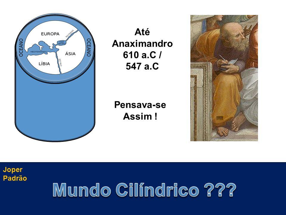 Pensava-se Assim ! Até Anaximandro 610 a.C / 547 a.C