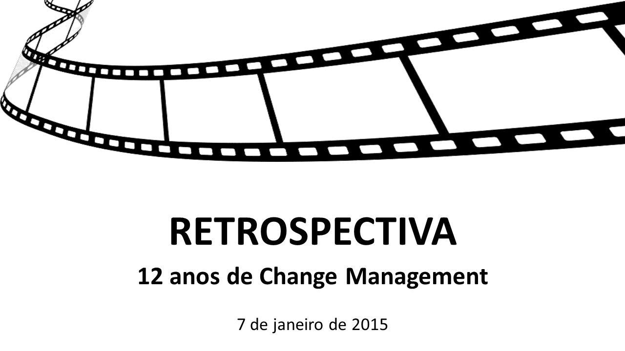 RETROSPECTIVA 12 anos de Change Management 7 de janeiro de 2015