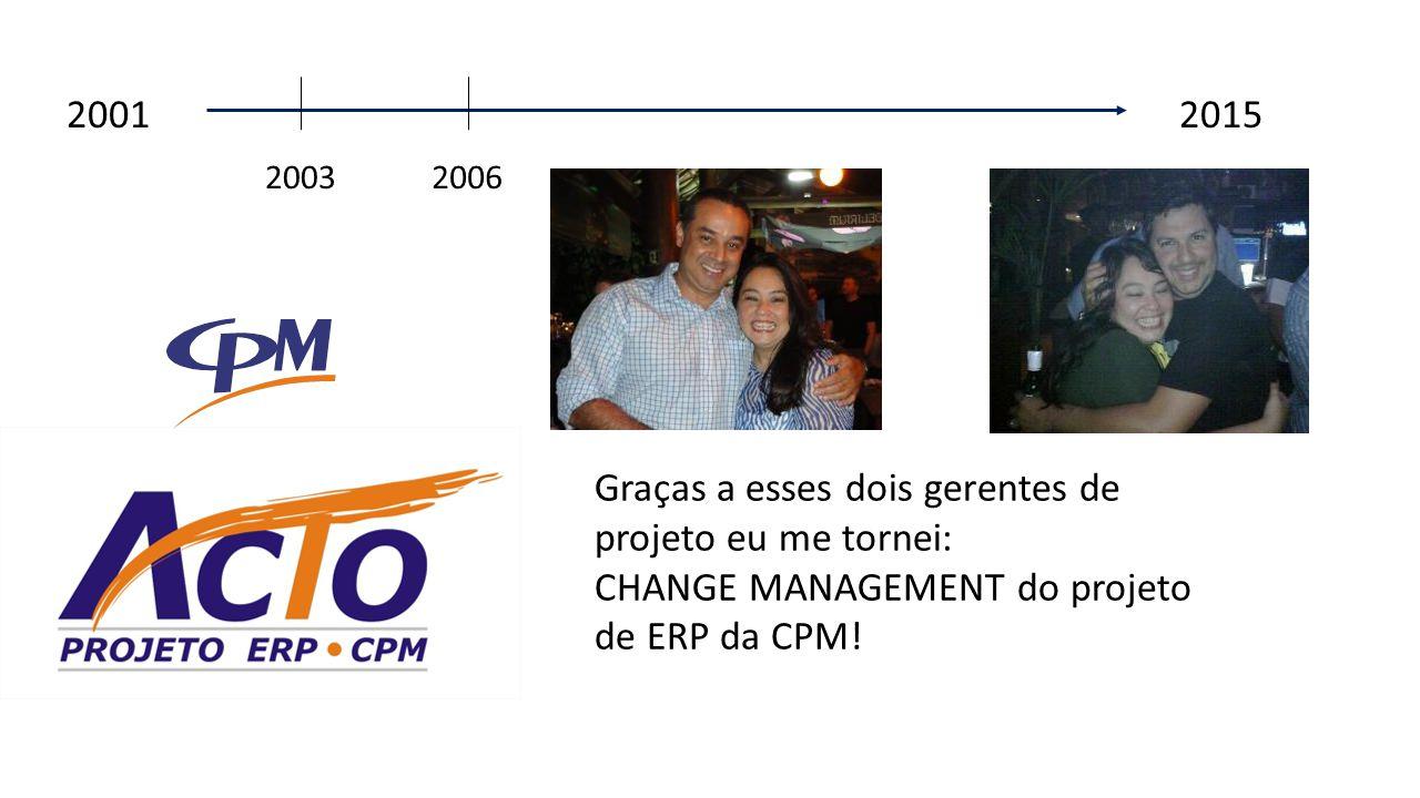 2001 2015 2003 Graças a esses dois gerentes de projeto eu me tornei: CHANGE MANAGEMENT do projeto de ERP da CPM.