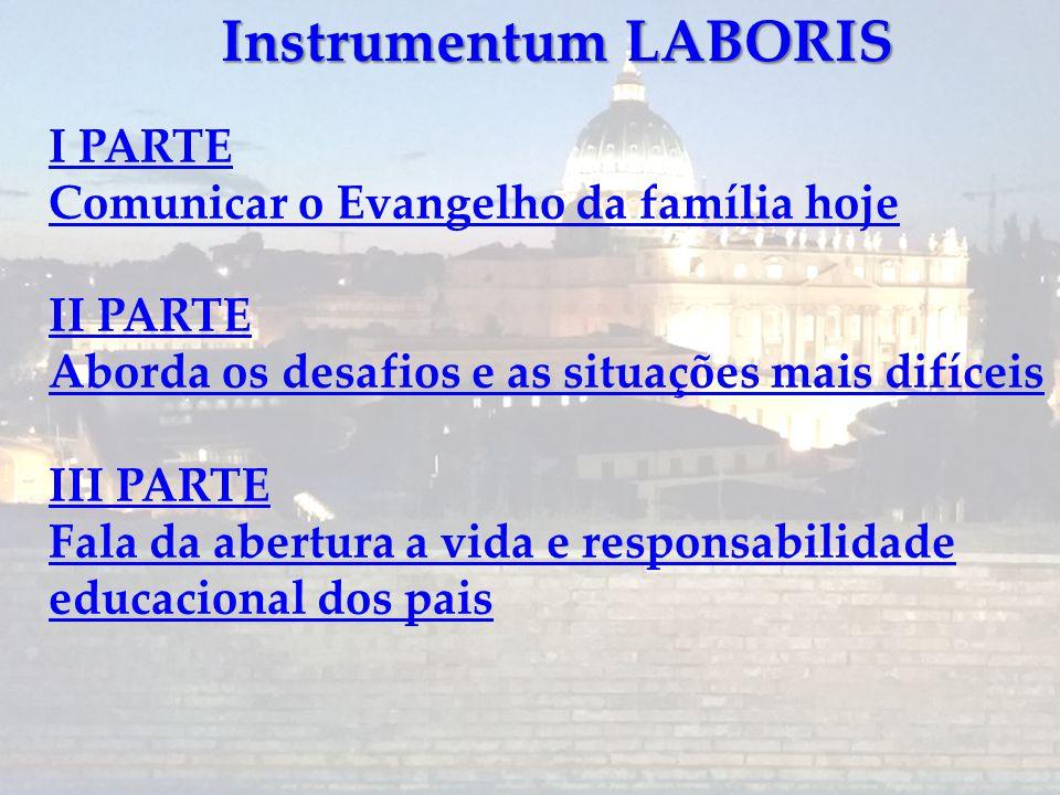 Instrumentum LABORIS I PARTE Comunicar o Evangelho da família hoje II PARTE Aborda os desafios e as situações mais difíceis III PARTE Fala da abertura