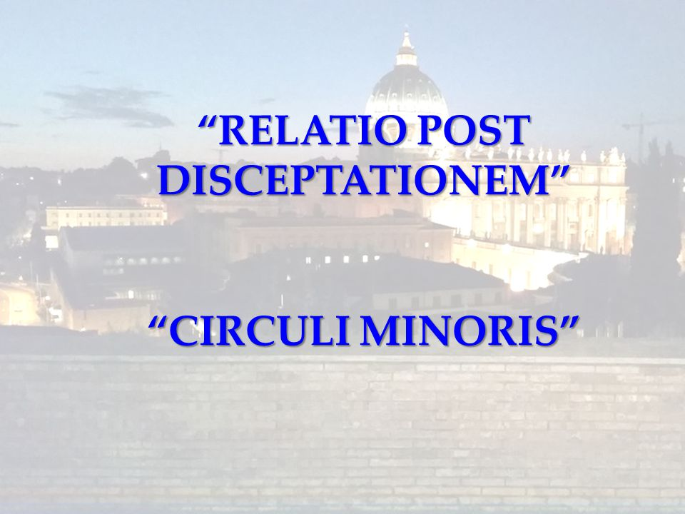 """RELATIO POST DISCEPTATIONEM"" ""CIRCULI MINORIS"""