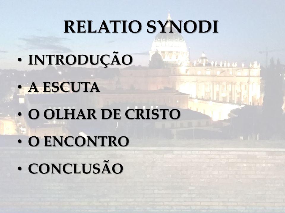 RELATIO SYNODI INTRODUÇÃO INTRODUÇÃO A ESCUTA A ESCUTA O OLHAR DE CRISTO O OLHAR DE CRISTO O ENCONTRO O ENCONTRO CONCLUSÃO CONCLUSÃO