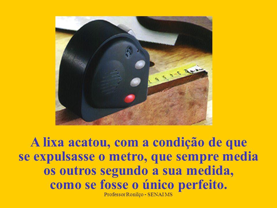 Professor Ronilço - SENAI MS A lixa acatou, com a condição de que se expulsasse o metro, que sempre media os outros segundo a sua medida, como se fosse o único perfeito.