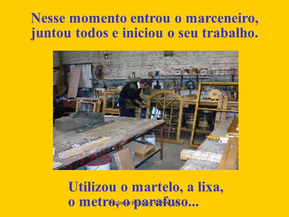 Professor Ronilço - SENAI MS Nesse momento entrou o marceneiro, juntou todos e iniciou o seu trabalho.