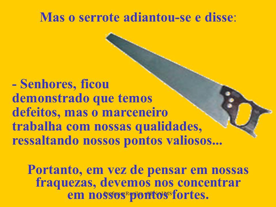 Professor Ronilço - SENAI MS Mas o serrote adiantou-se e disse: - Senhores, ficou demonstrado que temos defeitos, mas o marceneiro trabalha com nossas qualidades, ressaltando nossos pontos valiosos...