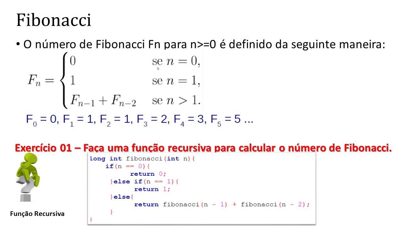 Fibonacci O número de Fibonacci Fn para n>=0 é definido da seguinte maneira: Função Recursiva Exercício 01 – Faça uma função recursiva para calcular o