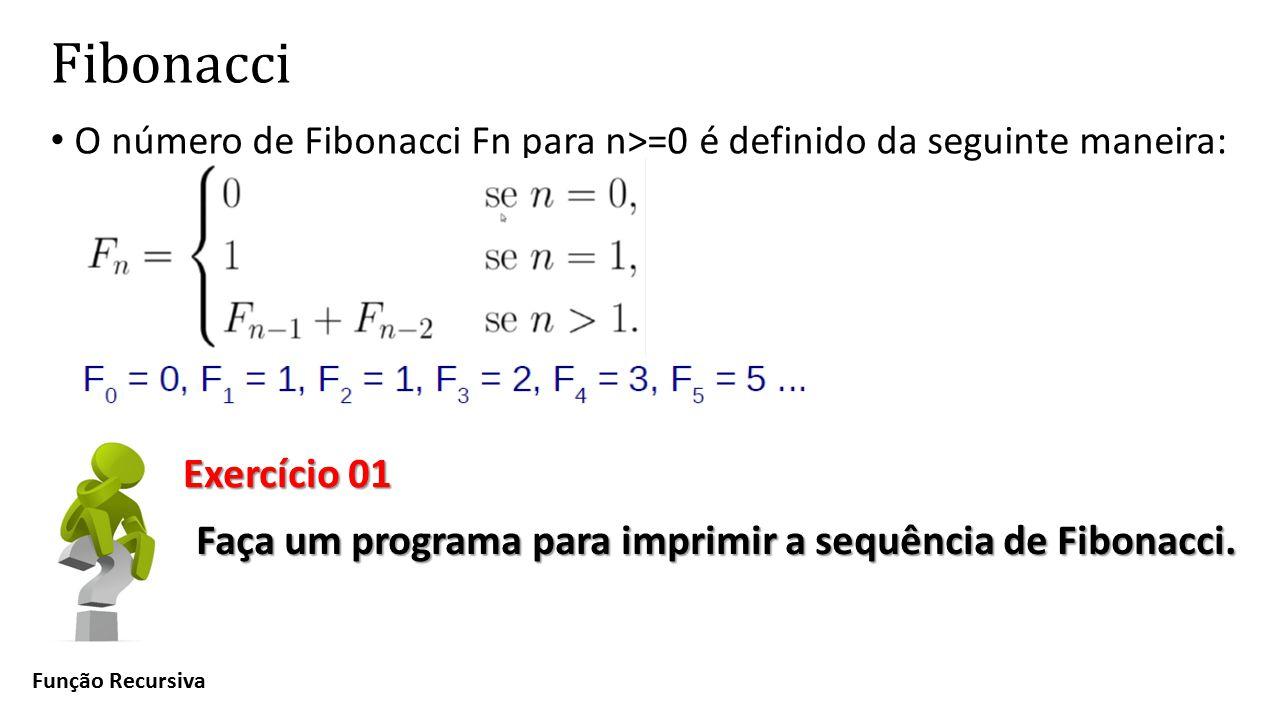 Fibonacci O número de Fibonacci Fn para n>=0 é definido da seguinte maneira: Função Recursiva Exercício 01 Faça um programa para imprimir a sequência