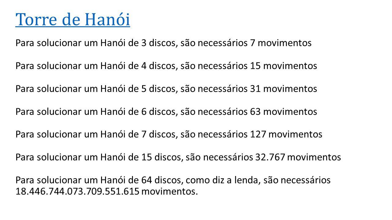 Torre de Hanói Para solucionar um Hanói de 3 discos, são necessários 7 movimentos Para solucionar um Hanói de 4 discos, são necessários 15 movimentos