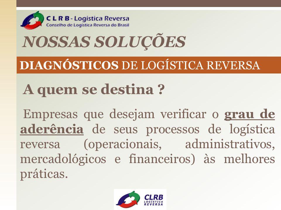 NOSSAS SOLUÇÕES DIAGNÓSTICOS DE LOGÍSTICA REVERSA A quem se destina ? Empresas que desejam verificar o grau de aderência de seus processos de logístic