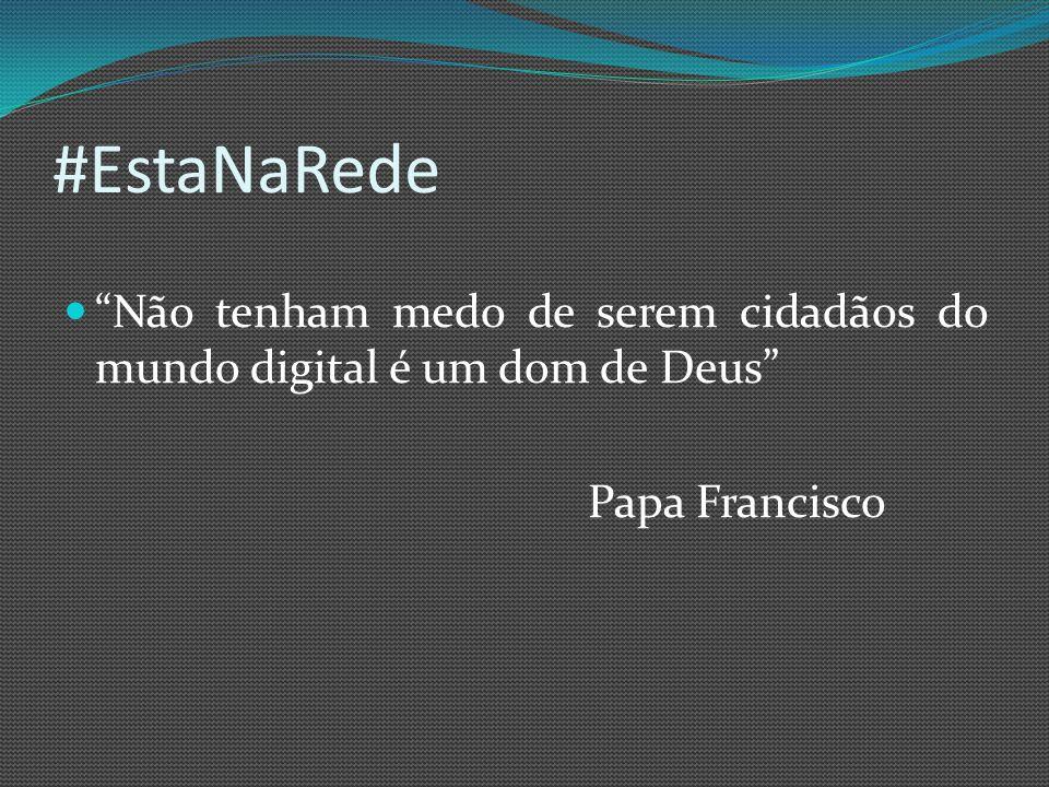 #EstaNaRede Não tenham medo de serem cidadãos do mundo digital é um dom de Deus Papa Francisco