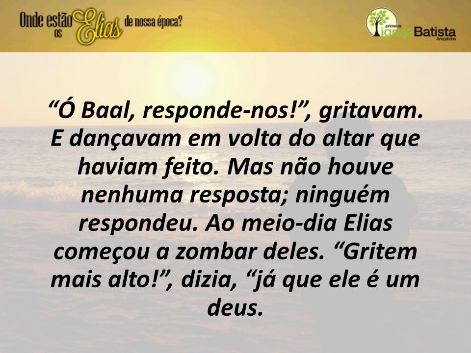 """""""Ó Baal, responde-nos!"""", gritavam. E dançavam em volta do altar que haviam feito. Mas não houve nenhuma resposta; ninguém respondeu. Ao meio-dia Elias"""