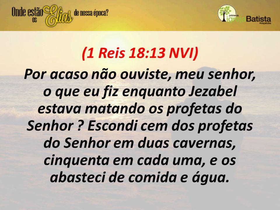 (1 Reis 18:13 NVI) Por acaso não ouviste, meu senhor, o que eu fiz enquanto Jezabel estava matando os profetas do Senhor ? Escondi cem dos profetas do
