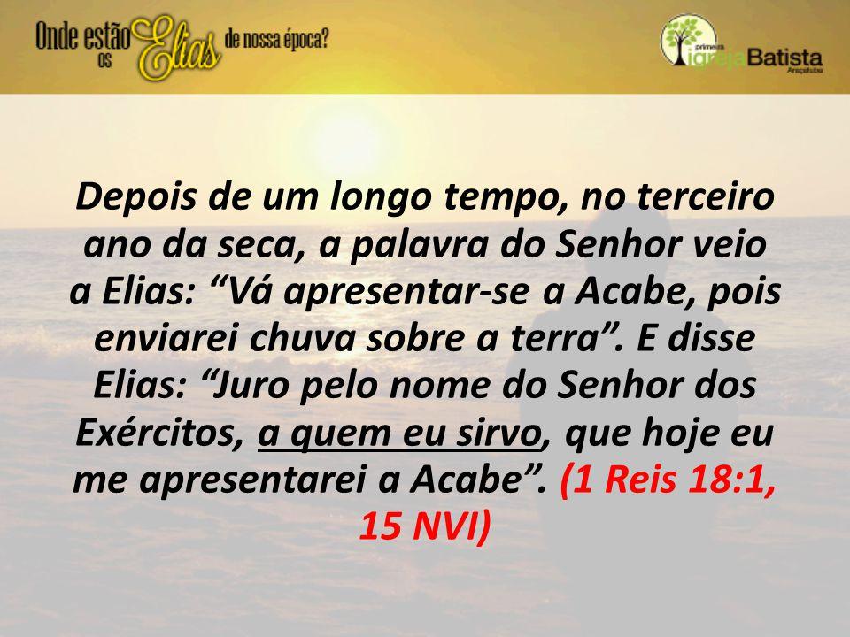 """Depois de um longo tempo, no terceiro ano da seca, a palavra do Senhor veio a Elias: """"Vá apresentar-se a Acabe, pois enviarei chuva sobre a terra"""". E"""