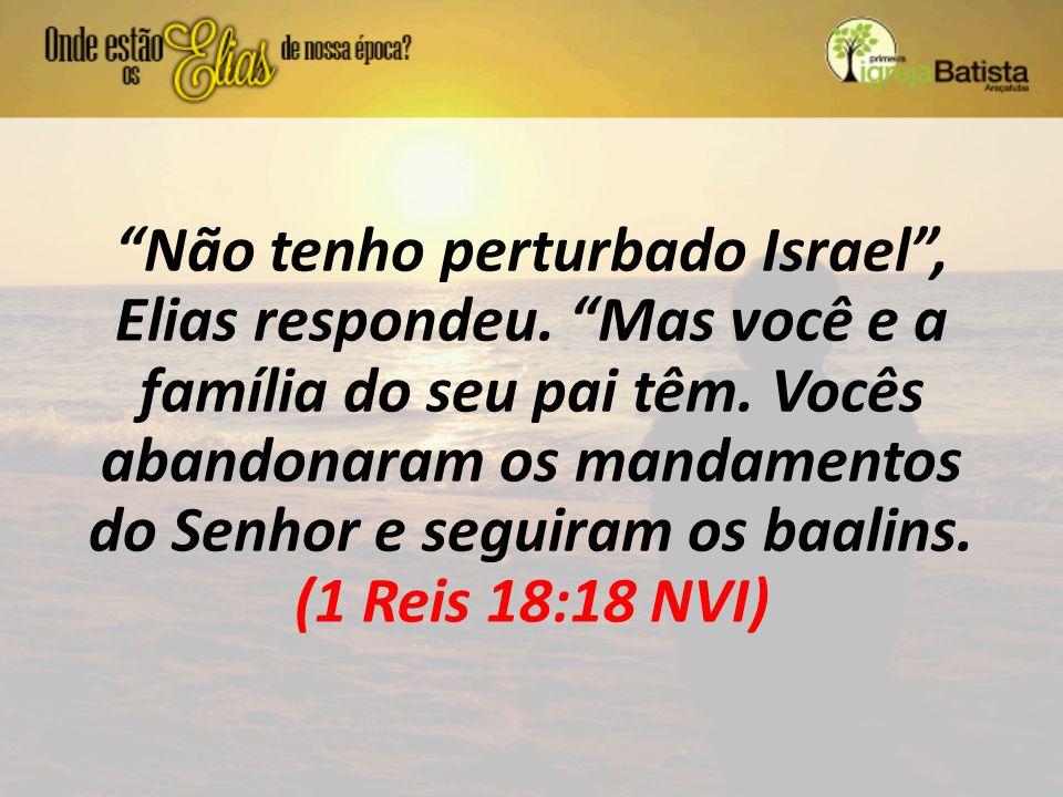 """""""Não tenho perturbado Israel"""", Elias respondeu. """"Mas você e a família do seu pai têm. Vocês abandonaram os mandamentos do Senhor e seguiram os baalins"""