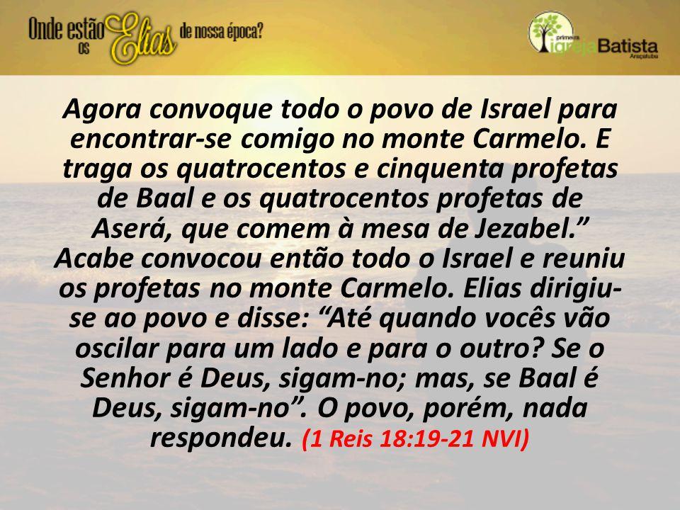 Agora convoque todo o povo de Israel para encontrar-se comigo no monte Carmelo. E traga os quatrocentos e cinquenta profetas de Baal e os quatrocentos