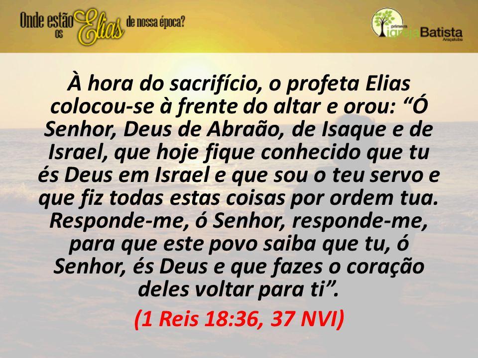 """À hora do sacrifício, o profeta Elias colocou-se à frente do altar e orou: """"Ó Senhor, Deus de Abraão, de Isaque e de Israel, que hoje fique conhecido"""