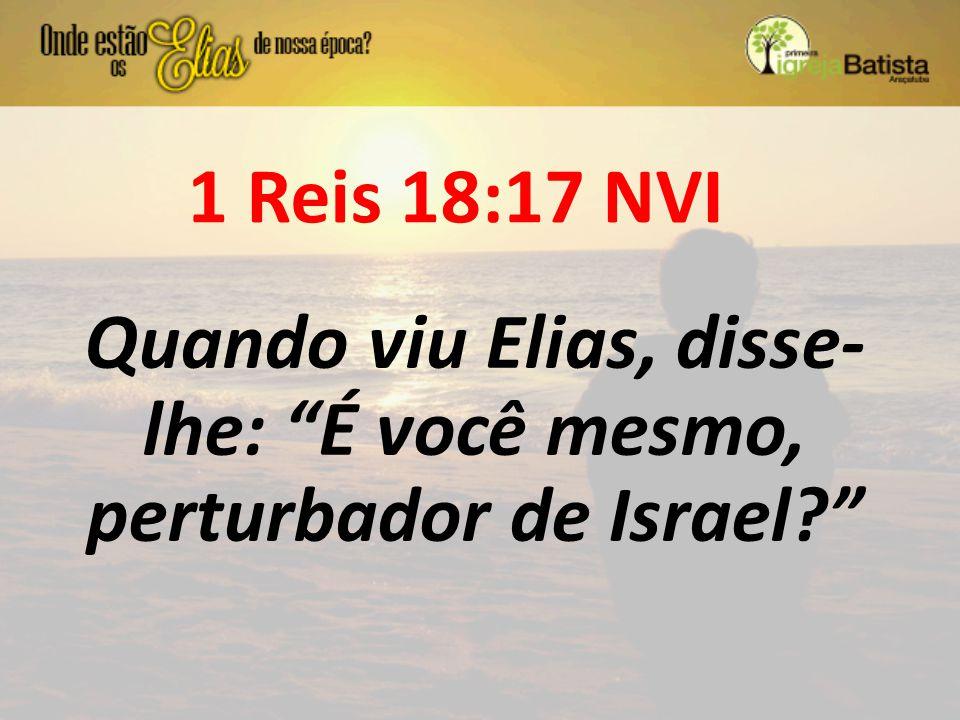 """1 Reis 18:17 NVI Quando viu Elias, disse- lhe: """"É você mesmo, perturbador de Israel?"""""""