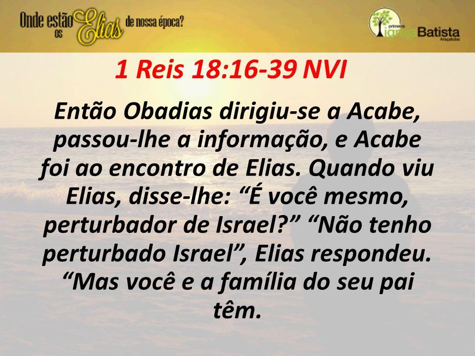 """1 Reis 18:16-39 NVI Então Obadias dirigiu-se a Acabe, passou-lhe a informação, e Acabe foi ao encontro de Elias. Quando viu Elias, disse-lhe: """"É você"""