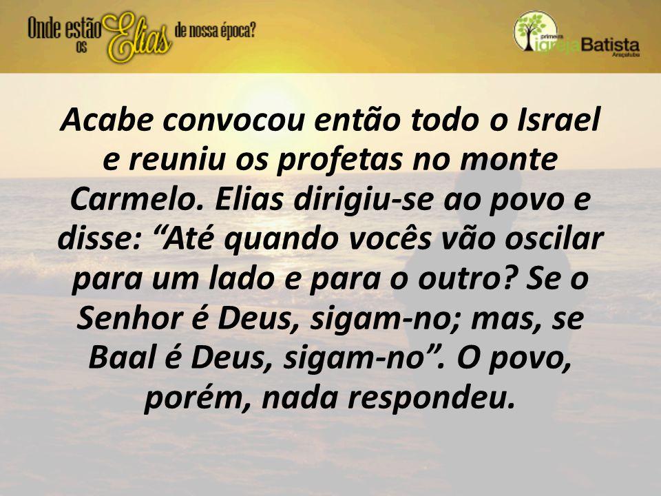 """Acabe convocou então todo o Israel e reuniu os profetas no monte Carmelo. Elias dirigiu-se ao povo e disse: """"Até quando vocês vão oscilar para um lado"""