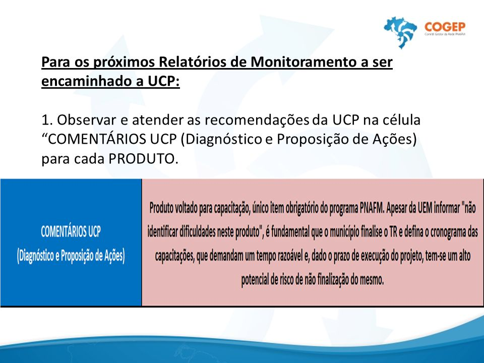 """Para os próximos Relatórios de Monitoramento a ser encaminhado a UCP: 1. Observar e atender as recomendações da UCP na célula """"COMENTÁRIOS UCP (Diagnó"""