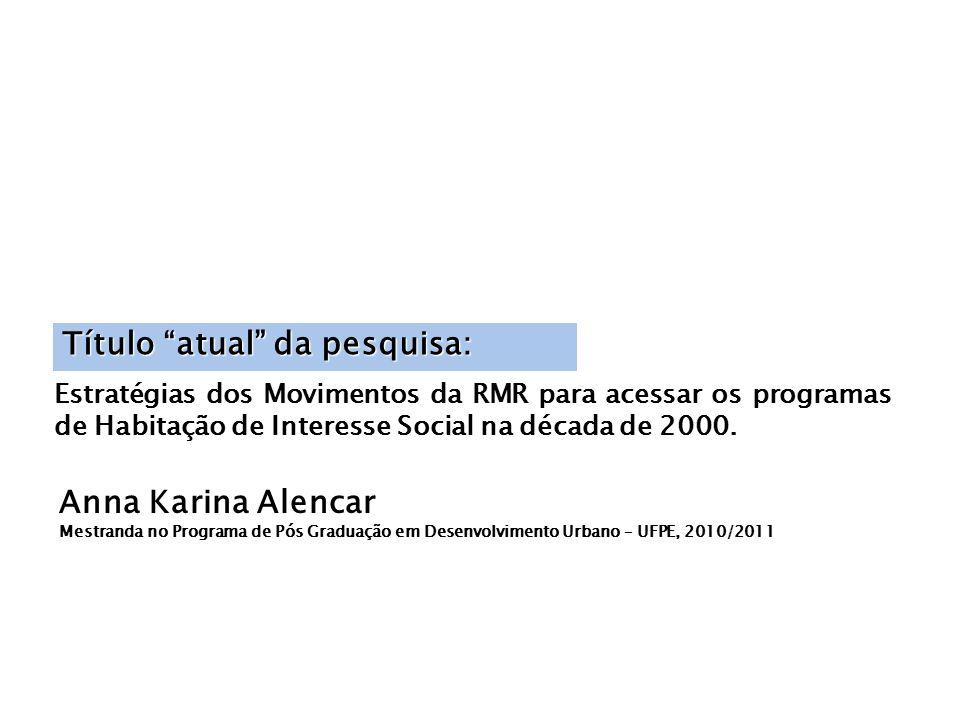 Anna Karina Alencar Mestranda no Programa de Pós Graduação em Desenvolvimento Urbano – UFPE, 2010/2011 Título atual da pesquisa: Estratégias dos Movimentos da RMR para acessar os programas de Habitação de Interesse Social na década de 2000.