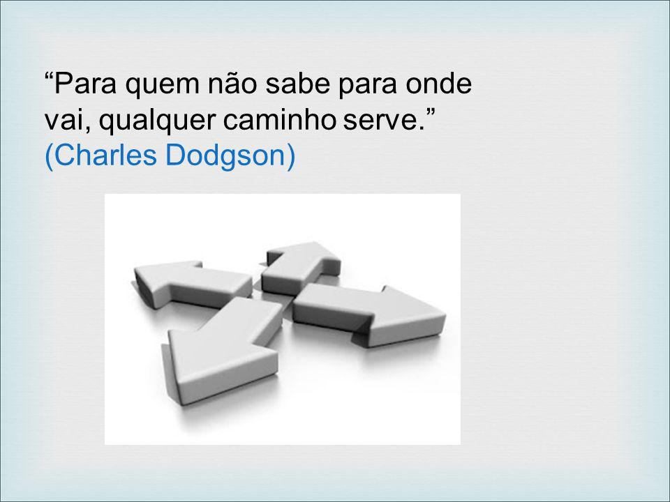 """""""Para quem não sabe para onde vai, qualquer caminho serve."""" (Charles Dodgson)"""