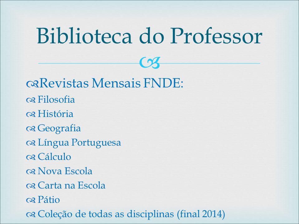   Revistas Mensais FNDE:  Filosofia  História  Geografia  Língua Portuguesa  Cálculo  Nova Escola  Carta na Escola  Pátio  Coleção de todas