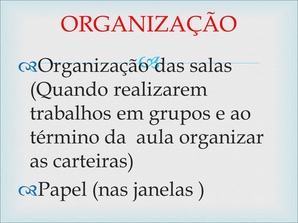   Organização das salas (Quando realizarem trabalhos em grupos e ao término da aula organizar as carteiras)  Papel (nas janelas ) ORGANIZAÇÃO
