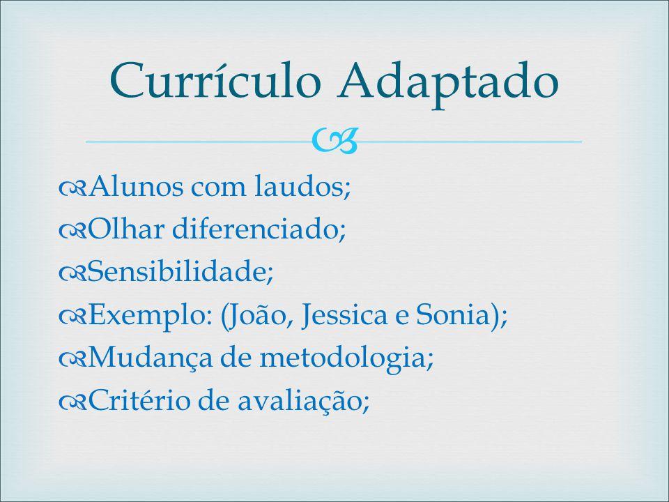   Alunos com laudos;  Olhar diferenciado;  Sensibilidade;  Exemplo: (João, Jessica e Sonia);  Mudança de metodologia;  Critério de avaliação; C