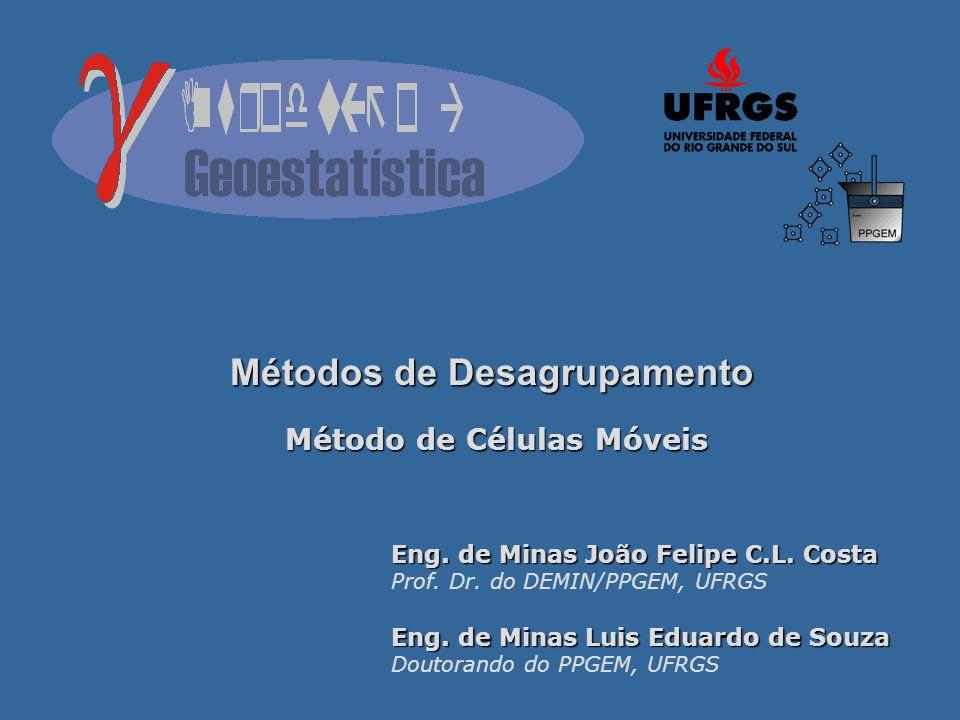 Métodos de Desagrupamento Método de Células Móveis Eng. de Minas João Felipe C.L. Costa Prof. Dr. do DEMIN/PPGEM, UFRGS Eng. de Minas Luis Eduardo de