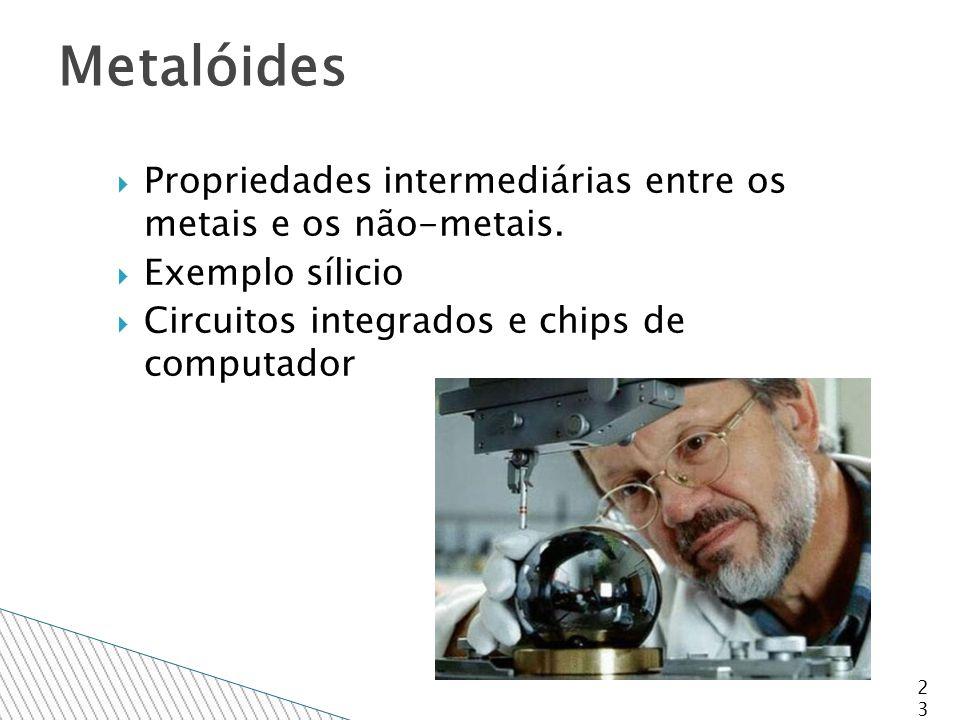  Propriedades intermediárias entre os metais e os não-metais.
