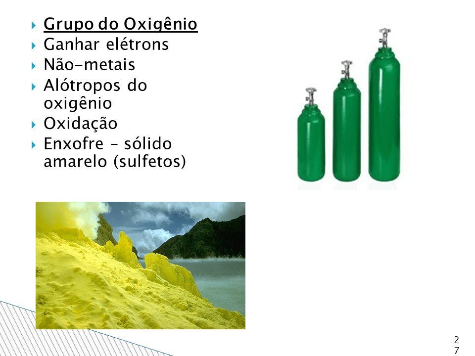 Grupo do Oxigênio  Ganhar elétrons  Não-metais  Alótropos do oxigênio  Oxidação  Enxofre – sólido amarelo (sulfetos) 27