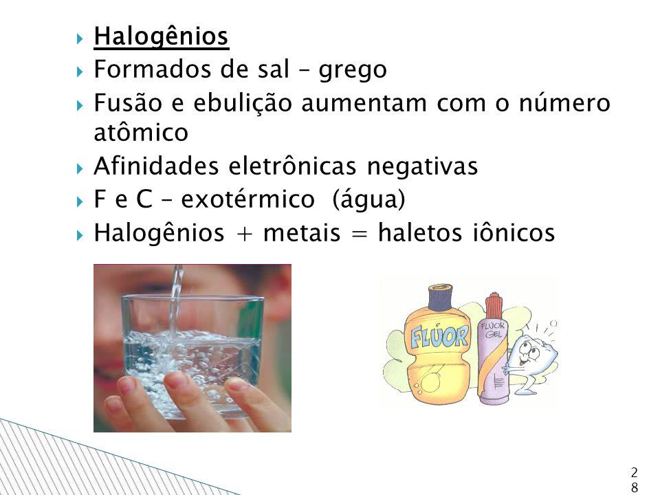  Halogênios  Formados de sal – grego  Fusão e ebulição aumentam com o número atômico  Afinidades eletrônicas negativas  F e C – exotérmico (água)  Halogênios + metais = haletos iônicos 28