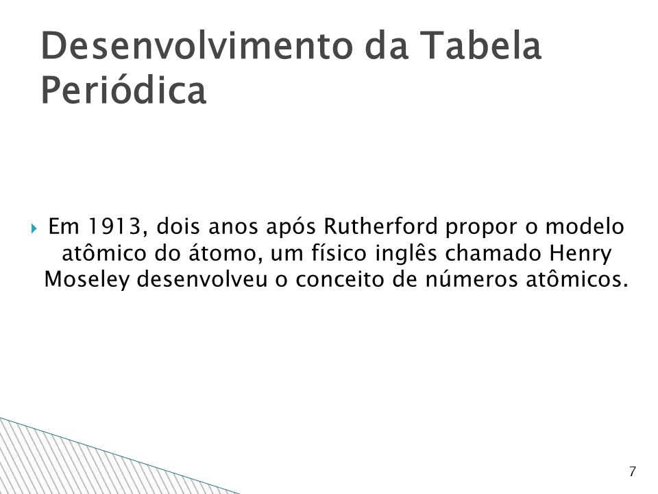  Em 1913, dois anos após Rutherford propor o modelo atômico do átomo, um físico inglês chamado Henry Moseley desenvolveu o conceito de números atômicos.
