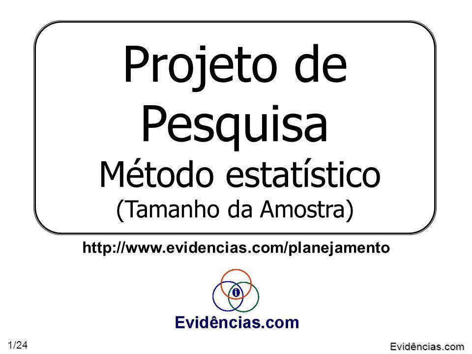 Evidências.com 1/24 Projeto de Pesquisa Método estatístico (Tamanho da Amostra) http://www.evidencias.com/planejamento